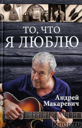 """Андрей Макаревич """"То, что я люблю"""" Серия """"Автобиографическая проза"""""""