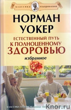"""Норман Уокер """"Естественный путь к полноценному здоровью. Избранное"""" Серия """"Классика оздоровления. Теория и практика"""""""