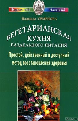 """Надежда Семенова """"Вегетарианская кухня раздельного питания. Простой, действенный и доступный метод восстановления здоровья"""""""