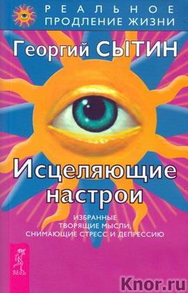 """Георгий Сытин """"Исцеляющие настрои. Избранные творящие мысли, снимающие стресс и депрессию"""" Серия """"Реальное продление жизни"""""""
