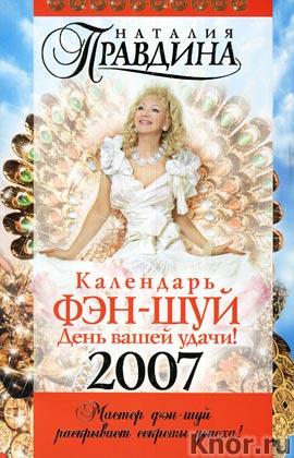 """Наталия Правдина """"Календарь ФЭН-ШУЙ на 2007 год. День вашей удачи!"""""""