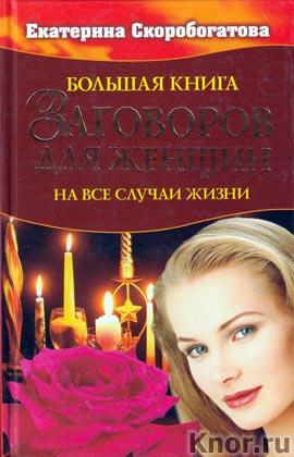 """Екатерина Скоробогатова """"Большая книга заговоров для женщин. На все случаи жизни"""""""
