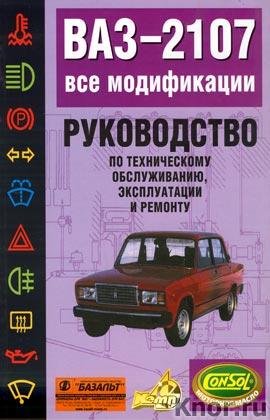 Руководство по техническому обслуживанию, эксплуатации и ремонту автомобилей ВАЗ-2107 все модификации
