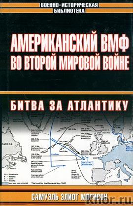 """Самуэль Элиот Морисон """"Американский ВМФ во Второй мировой войне. Битва за Атлантику"""""""