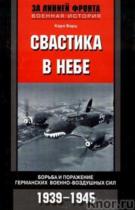 """Карл Барц """"Свастика в небе. Борьба и поражение германских военно-воздушных сил, 1939-1945"""""""
