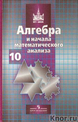 """С.М. Никольский, М.К. Потапов и др. """"Алгебра и начала математического анализа. Учебник для 10 класса общеобразовательных учреждений"""""""