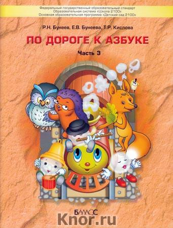 """Р.Н. Бунеев, Е.В. Бунеева, Т.Р. Кислова """"По дороге к Азбуке. Часть 3. Учебное пособие. Речевое развитие детей дошкольного возраста (5-6 лет)"""""""
