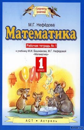 "М.Г. Нефедова ""Математика. 1 класс. Рабочая тетрадь 1. К учебнику М.И. Башмакова, М.Г. Нефедовой ""Математика"" Серия ""Планета знаний"""