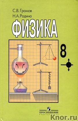 """С.В. Громов, Н.А. Родина """"Физика: учебник для 8 класса общеобразовательных учреждений"""""""