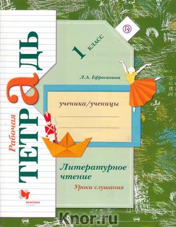 """Л.А. Ефросинина """"Литературное чтение. Уроки слушания. 1 класс. Рабочая тетрадь для учащихся общеобразовательных учреждений"""""""