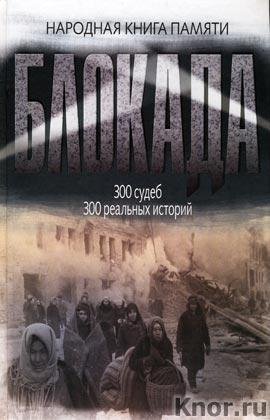 Блокада Ленинграда. Народная книга памяти. 300 судеб. 300 реальных историй