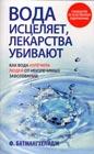 """Ф. Батмангхелидж """"Вода исцеляет, лекарства убивают. Как вода излечила людей от неизлечимых болезней. Руководство по естественному оздоровлению"""" Серия """"Здоровье и альтернативная медицина"""""""