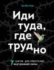 """Таэ Юн Ким """"Иди туда, где трудно. 7 шагов для обретения внутренней силы"""" Серия """"Книги-драйверы"""""""