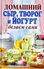 """А.А. Антонова """"Домашний сыр, творог и йогурт. Делаем сами"""""""