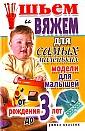 """С.А Хворостухина """"Шьем и вяжем для самых маленьких. Модели для малышей от рождения до 3-х лет"""""""